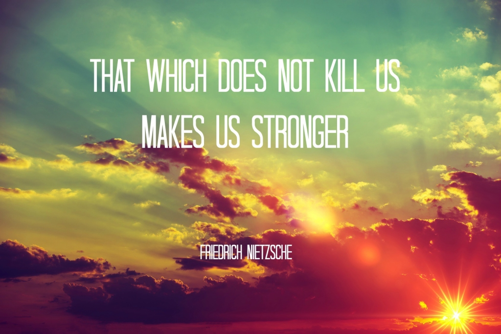 That which does not kill us makes us stronger -Nietzsche
